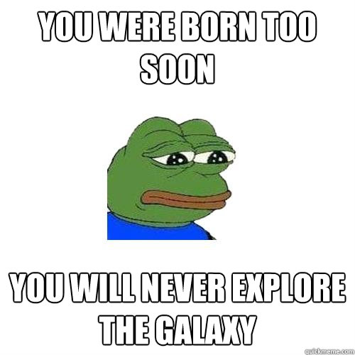 You were born too soon You will never explore the galaxy