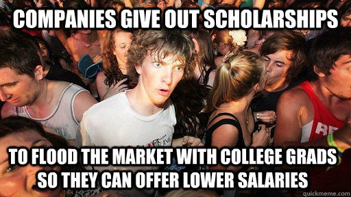 companies give out scholarships To flood the market with college grads so they can offer lower salaries  - companies give out scholarships To flood the market with college grads so they can offer lower salaries   Sudden Clarity Clarence