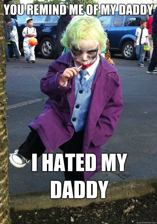 You remind me of my daddy I HATED my daddy - You remind me of my daddy I HATED my daddy  Joker kid