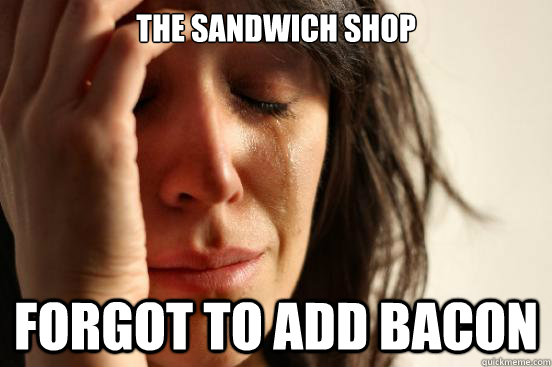 The sandwich shop forgot to add bacon - The sandwich shop forgot to add bacon  First World Problems
