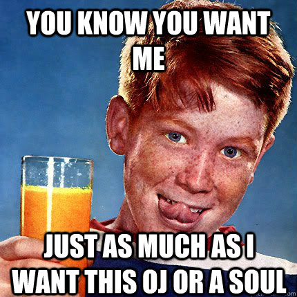 You know you want me just as much as i want this oj or a soul  Perverse Ginger