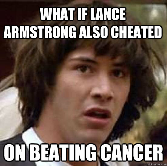 What if Lance Armstrong also cheated on beating cancer - What if Lance Armstrong also cheated on beating cancer  conspiracy keanu