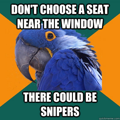 don't choose a seat near the window there could be snipers - don't choose a seat near the window there could be snipers  Paranoid Parrot