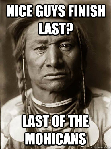 Nice guys finish last? Last of the mohicans - Nice guys finish last? Last of the mohicans  Unimpressed American Indian