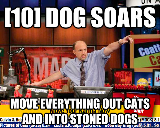 [10] dog soars Move everything out cats and into stoned dogs - [10] dog soars Move everything out cats and into stoned dogs  Mad Karma with Jim Cramer