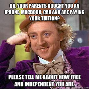 Oh, your parents bought you an iphone, macbook, car and are paying your tuition? Please tell me about how free and independent you are.