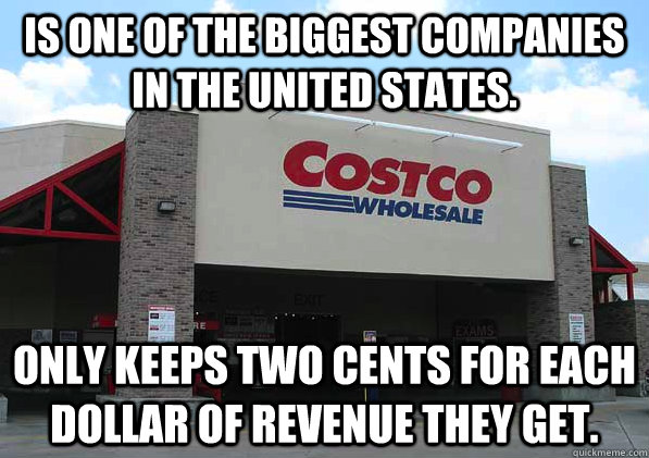 Is one of the biggest companies in the United States. Only keeps two cents for each dollar of revenue they get.