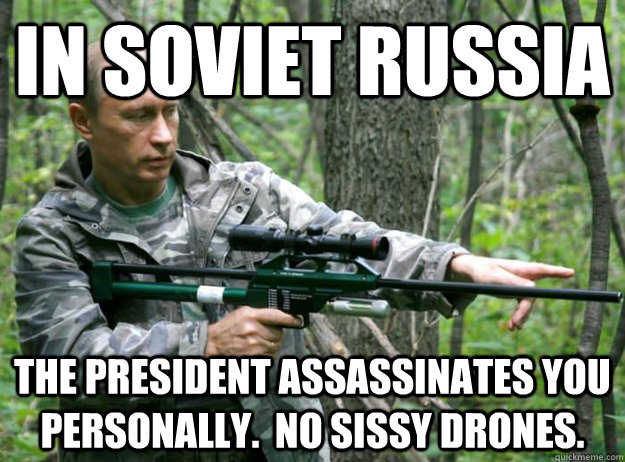 in soviet russia the president assassinates you personally.  No sissy drones. - in soviet russia the president assassinates you personally.  No sissy drones.  Misc