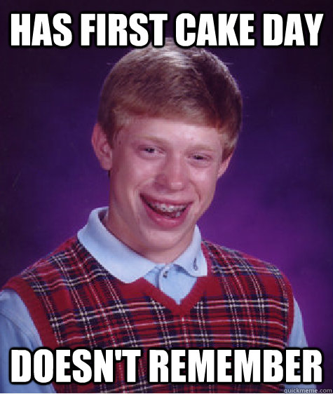 Has first cake day doesn't remember - Has first cake day doesn't remember  Bad Luck Brian