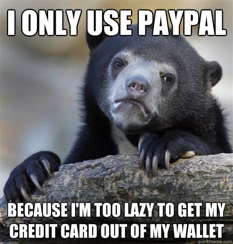 I only use paypal because i'm too lazy to get my credit card out of my wallet - I only use paypal because i'm too lazy to get my credit card out of my wallet  confessionbear