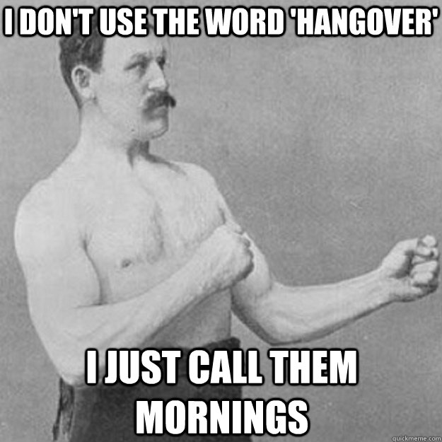 I don't use the word 'hangover' I just call them mornings - I don't use the word 'hangover' I just call them mornings  overly manly man