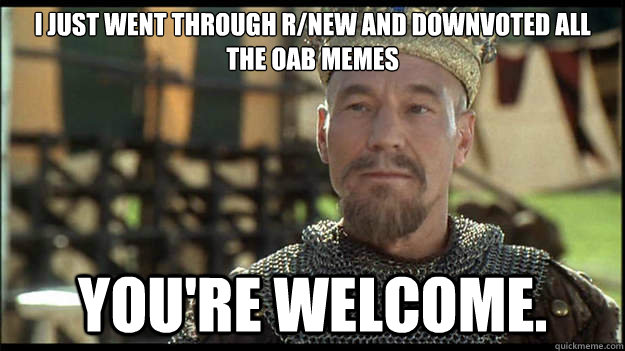 I just went through r/new and downvoted all the OAB memes You're welcome. - I just went through r/new and downvoted all the OAB memes You're welcome.  Smug King Richard
