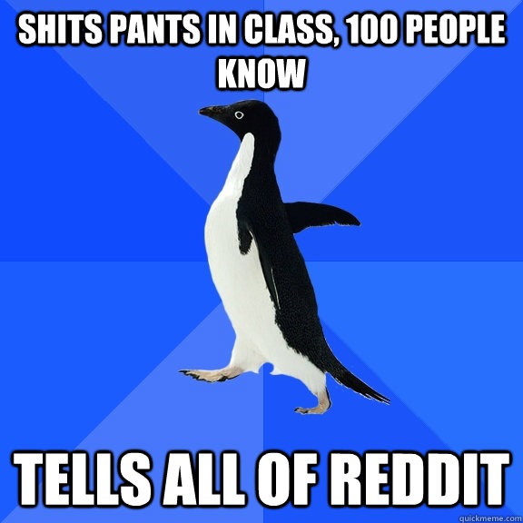 Shits pants in class, 100 people know Tells all of Reddit - Shits pants in class, 100 people know Tells all of Reddit  Socially Awkward Penguin