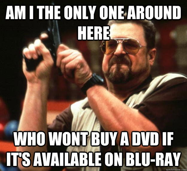 am I the only one around here who wont buy a dvd if it's available on blu-ray - am I the only one around here who wont buy a dvd if it's available on blu-ray  Angry Walter
