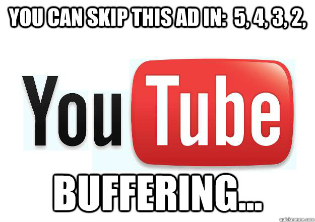You can skip this ad in:  5, 4, 3, 2, buffering... - You can skip this ad in:  5, 4, 3, 2, buffering...  Scumbag Youtube