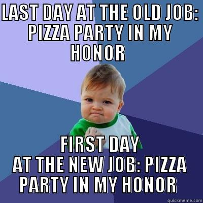 Maybe this means I should switch jobs more often? - LAST DAY AT THE OLD JOB: PIZZA PARTY IN MY HONOR  FIRST DAY AT THE NEW JOB: PIZZA PARTY IN MY HONOR  Success Kid