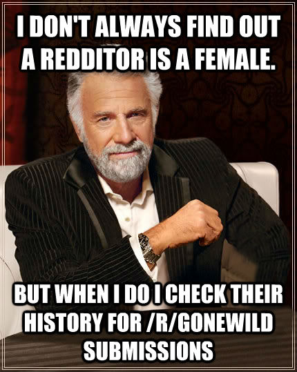 I DON'T ALWAYS FIND OUT A REDDITOR IS A FEMALE. BUT WHEN I DO I CHECK THEIR HISTORY FOR /R/GONEWILD SUBMISSIONS