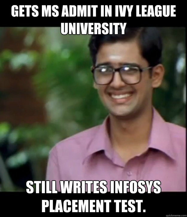 gets ms admit in ivy league university still writes infosys placement test.   Smart Iyer boy