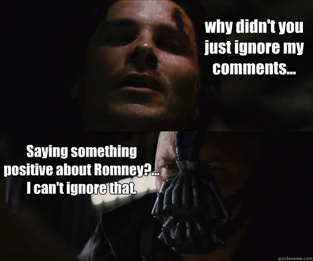 why didn't you just ignore my comments... Saying something positive about Romney?... I can't ignore that.  The Dark Knight Rises Bruce Bane