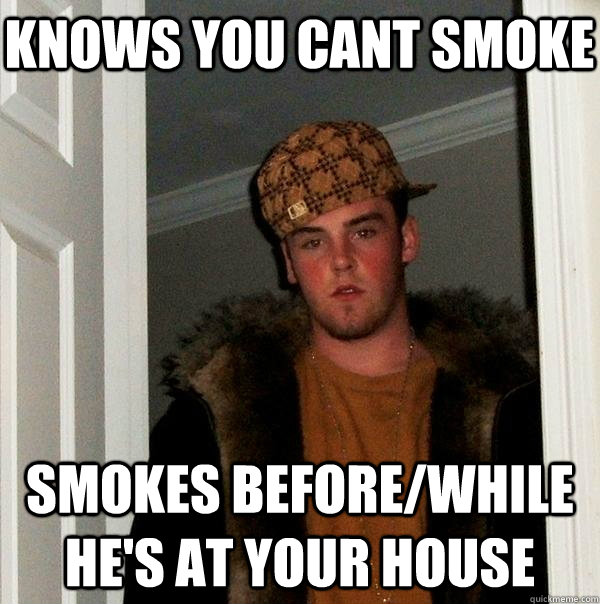 Knows you cant smoke Smokes before/while he's at your house - Knows you cant smoke Smokes before/while he's at your house  Scumbag Steve