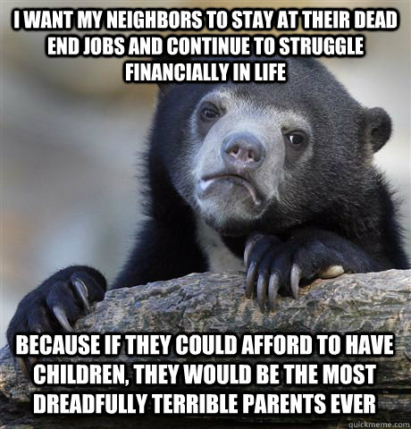 I want my neighbors to stay at their dead end jobs and continue to struggle financially in life because if they could afford to have children, they would be the most dreadfully terrible parents ever - I want my neighbors to stay at their dead end jobs and continue to struggle financially in life because if they could afford to have children, they would be the most dreadfully terrible parents ever  Confession Bear