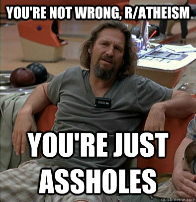 You're not wrong, r/atheism You're just assholes - You're not wrong, r/atheism You're just assholes  most posts on ratheism