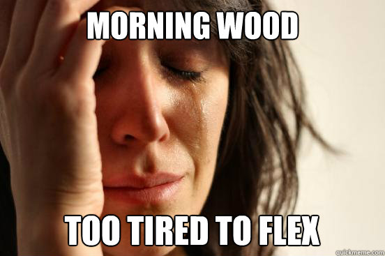 Morning wood too tired to flex - Morning wood too tired to flex  First World Problems