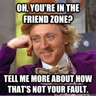 Oh, you're in the friend zone? tell me more about how that's not your fault. - Oh, you're in the friend zone? tell me more about how that's not your fault.  Condescending Wonka