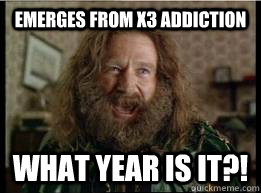 Emerges from X3 addiction What year is it?! - Emerges from X3 addiction What year is it?!  What year is it