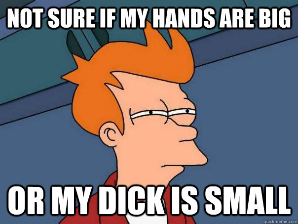 Not sure if my hands are big Or my dick is small - Not sure if my hands are big Or my dick is small  Futurama Fry