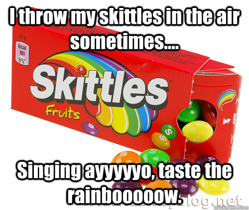 I throw my skittles in the air sometimes.... Singing ayyyyyo, taste the rainbooooow.  Deadly Skittles