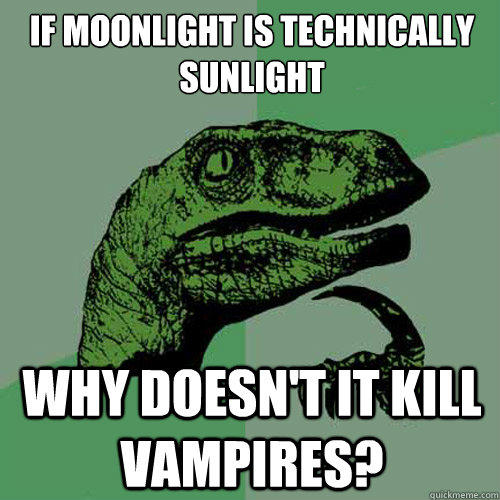 if moonlight is technically sunlight why doesn't it kill vampires? - if moonlight is technically sunlight why doesn't it kill vampires?  Philosoraptor