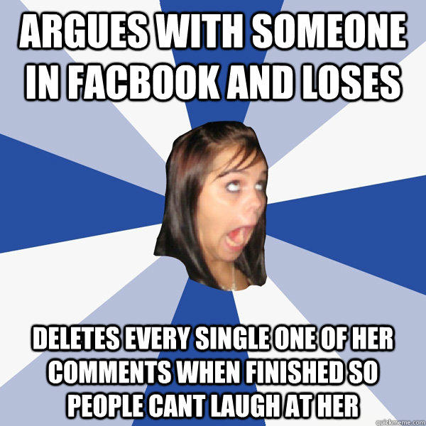 Argues with someone in Facbook and loses deletes every single one of her comments when finished so people cant laugh at her - Argues with someone in Facbook and loses deletes every single one of her comments when finished so people cant laugh at her  Annoying Facebook Girl