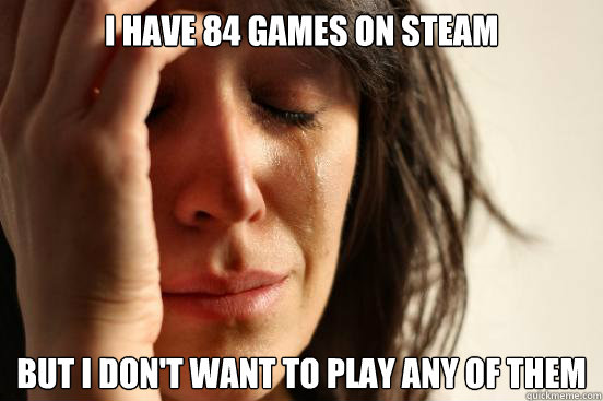 I have 84 games on Steam but i don't want to play any of them - I have 84 games on Steam but i don't want to play any of them  First World Problems