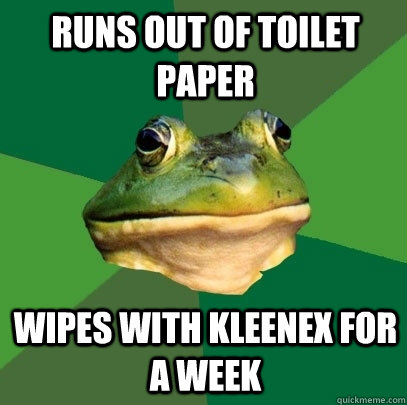 runs out of toilet paper wipes with kleenex for a week - runs out of toilet paper wipes with kleenex for a week  Foul Bachelor Frog
