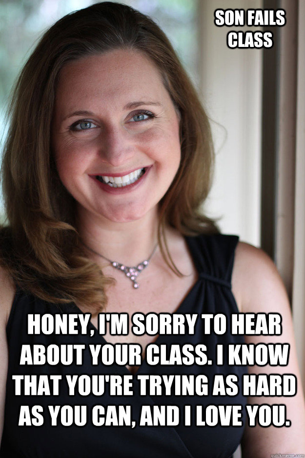 honey, I'm sorry to hear about your class. I know that you're trying as hard as you can, and I love you.  son fails class