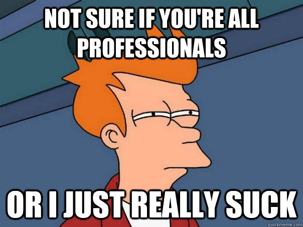 Not sure if you're all professionals Or I just really suck - Not sure if you're all professionals Or I just really suck  Futurama Fry