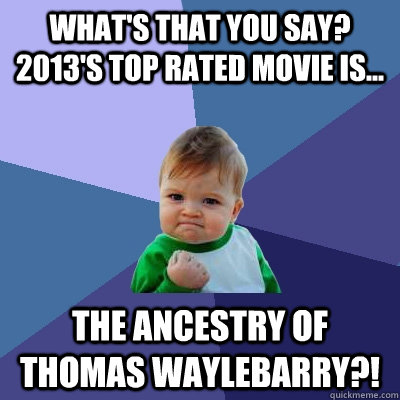 What's that you say? 2013's top rated movie is... The ancestry of thomas waylebarry?! - What's that you say? 2013's top rated movie is... The ancestry of thomas waylebarry?!  Success Kid