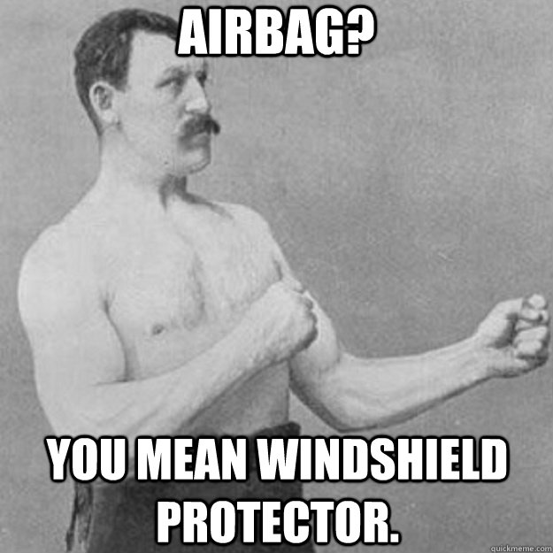 airbag? you mean windshield protector. - airbag? you mean windshield protector.  overly manly man