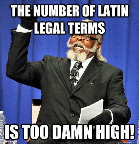The number of latin legal terms is too damn high! - The number of latin legal terms is too damn high!  Jimmy Mc Millian