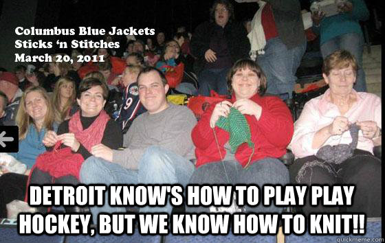 Detroit know's how to play play hockey, but we know how to knit!! - Detroit know's how to play play hockey, but we know how to knit!!  NHL Meme
