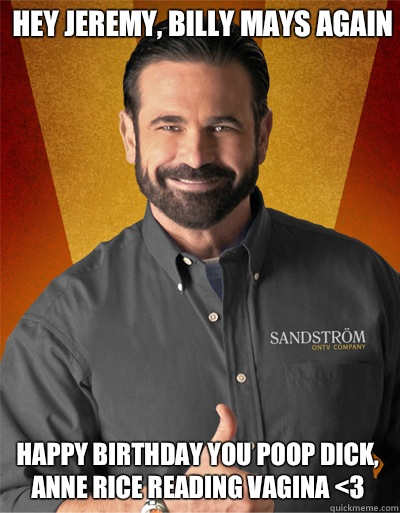 Hey Jeremy, Billy Mays again  Happy Birthday you poop dick, Anne Rice Reading Vagina <3