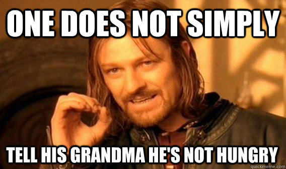 ONE DOES NOT SIMPLY TELL HIS GRANDMA HE'S NOT HUNGRY - ONE DOES NOT SIMPLY TELL HIS GRANDMA HE'S NOT HUNGRY  One Does Not Simply