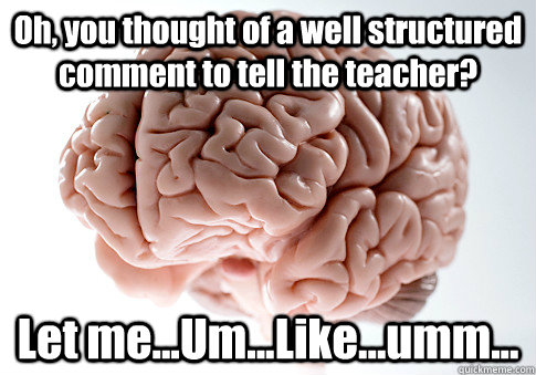 Oh, you thought of a well structured comment to tell the teacher?  Let me...Um...Like...umm...  - Oh, you thought of a well structured comment to tell the teacher?  Let me...Um...Like...umm...   Scumbag Brain
