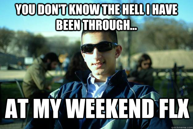 You don't know the hell I have been through... At my weekend FLX  Douchey AFROTC cadet
