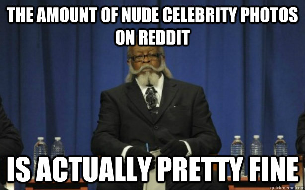 The amount of nude celebrity photos on reddit Is actually pretty fine - The amount of nude celebrity photos on reddit Is actually pretty fine  Misc