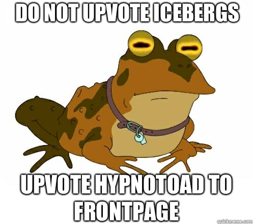 DO NOT UPVOTE ICEBERGS UPVOTE HYPNOTOAD TO FRONTPAGE - DO NOT UPVOTE ICEBERGS UPVOTE HYPNOTOAD TO FRONTPAGE  Hypnotoad