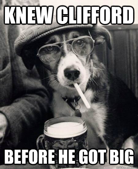 Knew clifford before he got big - Knew clifford before he got big  Hipster Dog
