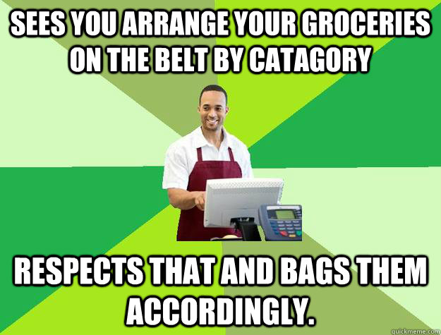 sees you arrange your groceries on the belt by catagory Respects that and bags them accordingly.
