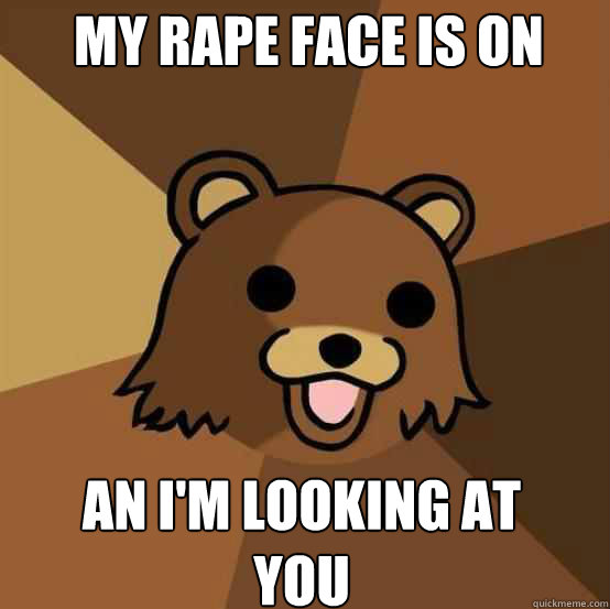 My rape face is on an i'm looking at you